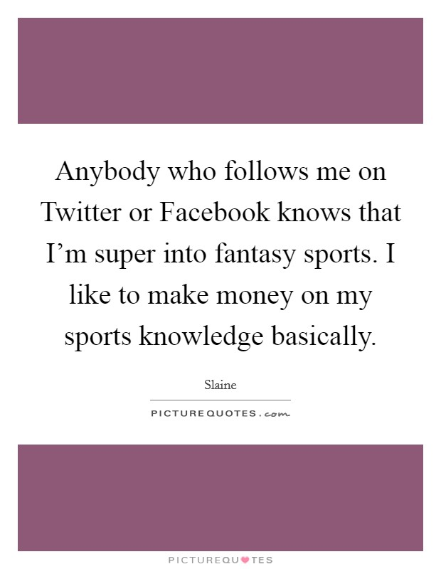 Anybody who follows me on Twitter or Facebook knows that I'm super into fantasy sports. I like to make money on my sports knowledge basically Picture Quote #1