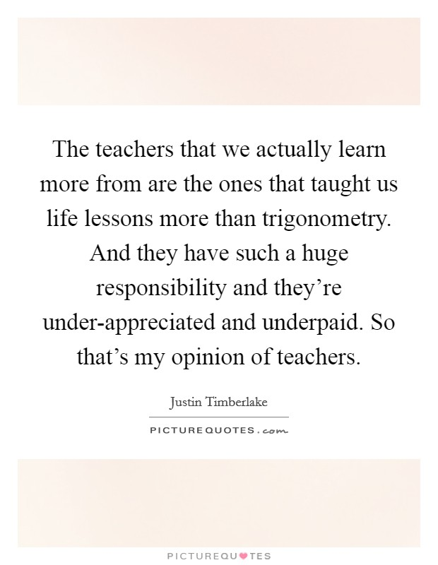 The teachers that we actually learn more from are the ones that taught us life lessons more than trigonometry. And they have such a huge responsibility and they're under-appreciated and underpaid. So that's my opinion of teachers Picture Quote #1