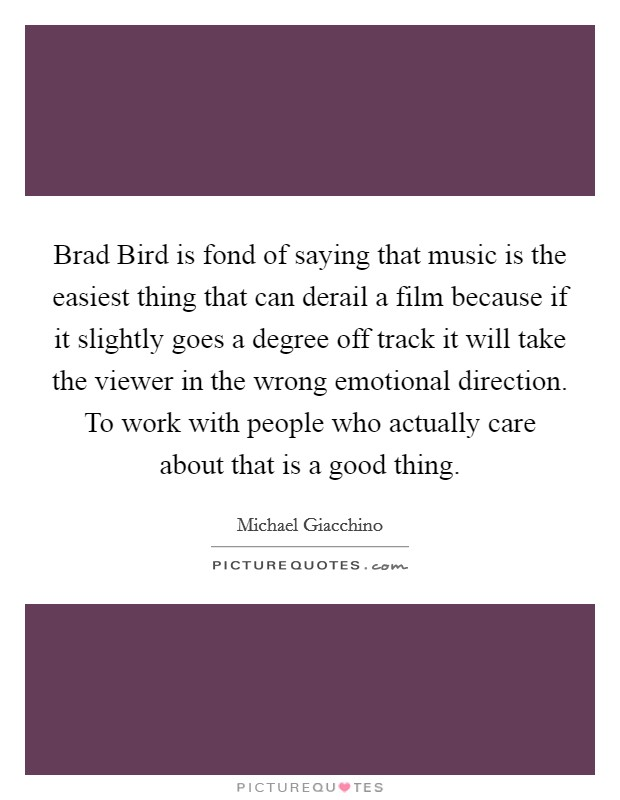 Brad Bird is fond of saying that music is the easiest thing that can derail a film because if it slightly goes a degree off track it will take the viewer in the wrong emotional direction. To work with people who actually care about that is a good thing Picture Quote #1