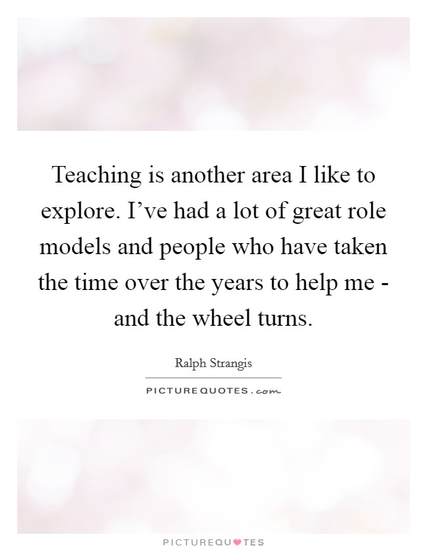 Teaching is another area I like to explore. I've had a lot of great role models and people who have taken the time over the years to help me - and the wheel turns Picture Quote #1