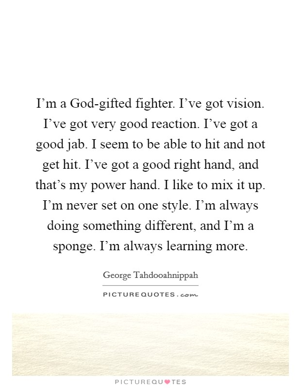 I'm a God-gifted fighter. I've got vision. I've got very good reaction. I've got a good jab. I seem to be able to hit and not get hit. I've got a good right hand, and that's my power hand. I like to mix it up. I'm never set on one style. I'm always doing something different, and I'm a sponge. I'm always learning more Picture Quote #1
