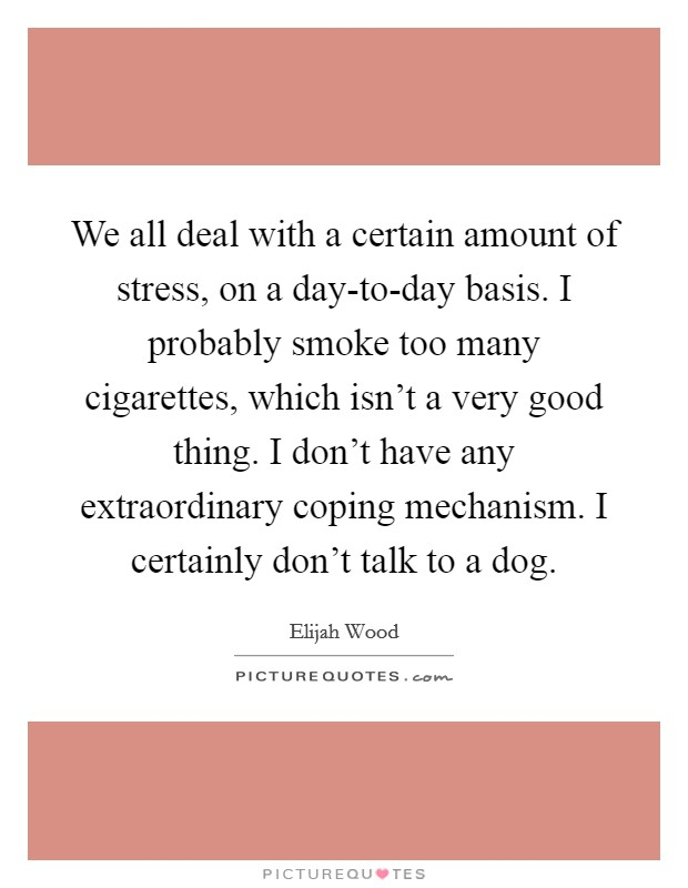 We all deal with a certain amount of stress, on a day-to-day basis. I probably smoke too many cigarettes, which isn't a very good thing. I don't have any extraordinary coping mechanism. I certainly don't talk to a dog Picture Quote #1