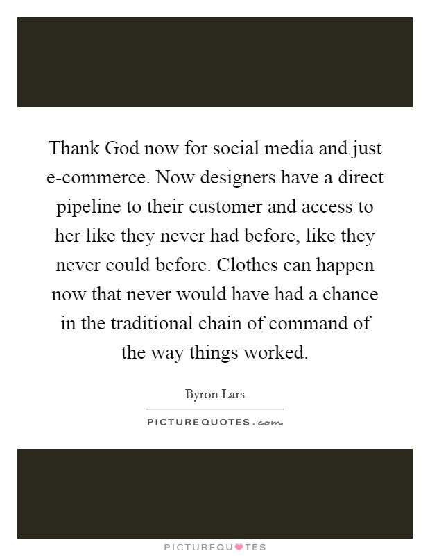 Thank God now for social media and just e-commerce. Now designers have a direct pipeline to their customer and access to her like they never had before, like they never could before. Clothes can happen now that never would have had a chance in the traditional chain of command of the way things worked Picture Quote #1