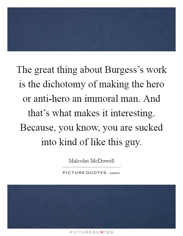 The great thing about Burgess's work is the dichotomy of making the hero or anti-hero an immoral man. And that's what makes it interesting. Because, you know, you are sucked into kind of like this guy Picture Quote #1