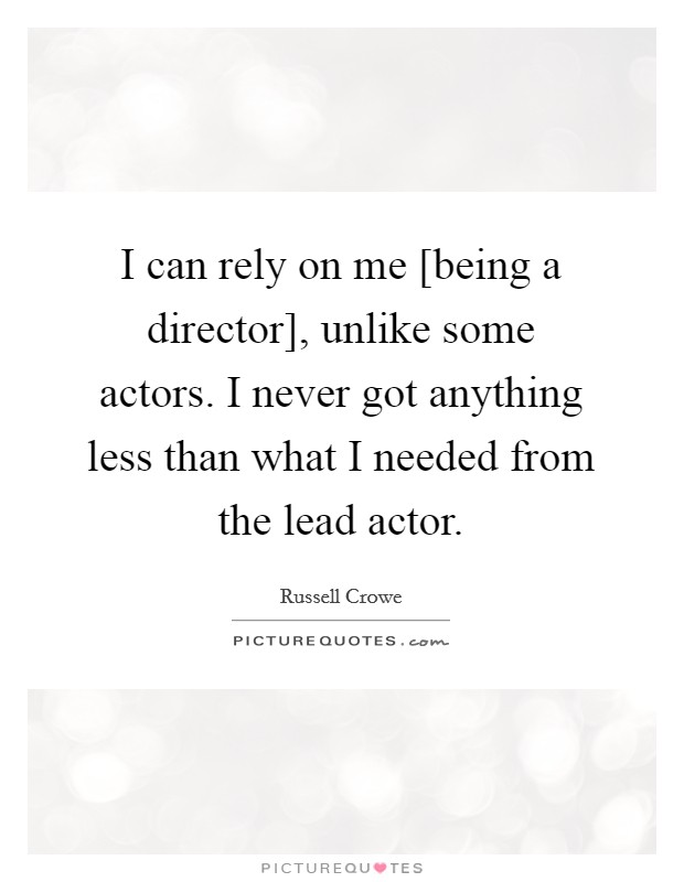 I can rely on me [being a director], unlike some actors. I never got anything less than what I needed from the lead actor Picture Quote #1