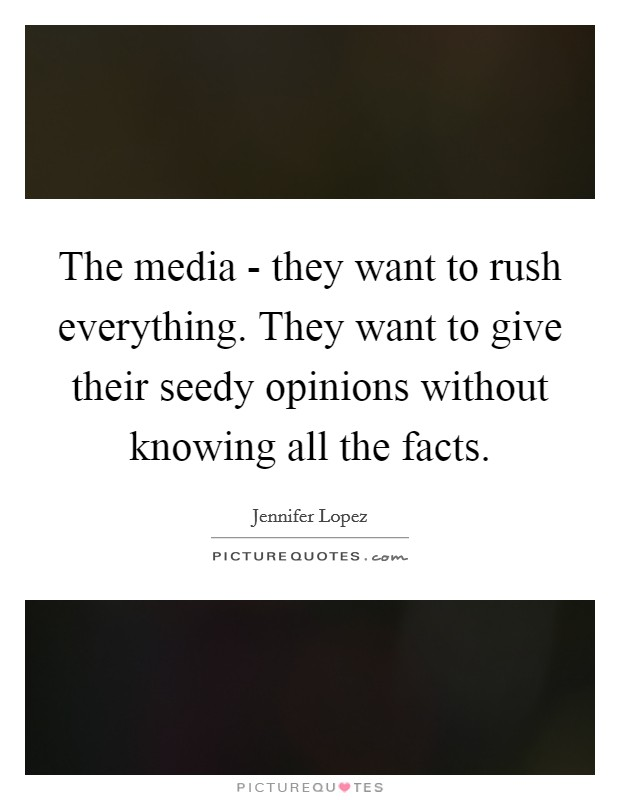 The media - they want to rush everything. They want to give their seedy opinions without knowing all the facts Picture Quote #1