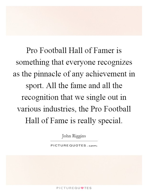 Pro Football Hall of Famer is something that everyone recognizes as the pinnacle of any achievement in sport. All the fame and all the recognition that we single out in various industries, the Pro Football Hall of Fame is really special Picture Quote #1