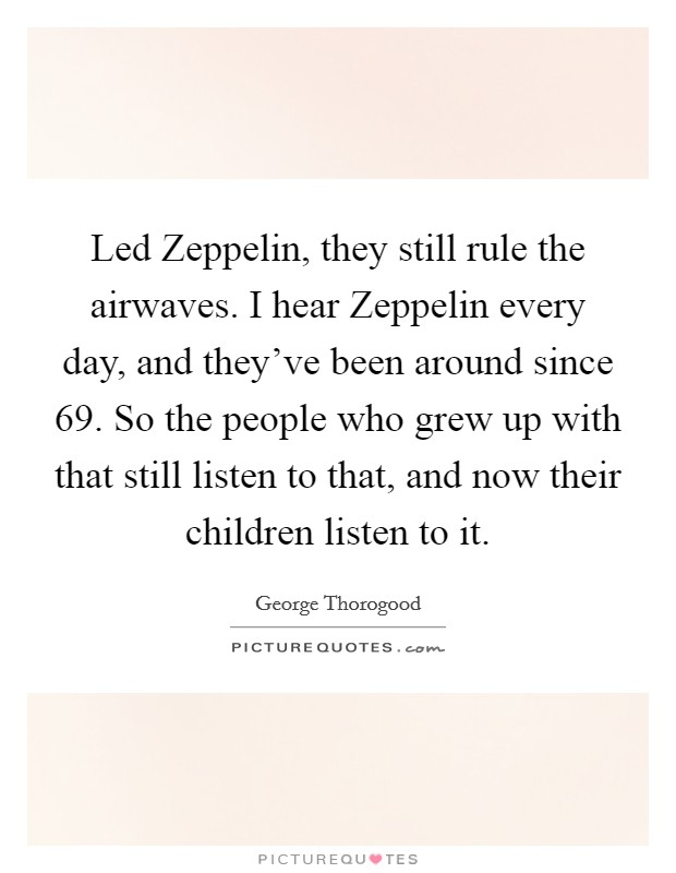 Led Zeppelin, they still rule the airwaves. I hear Zeppelin every day, and they've been around since  69. So the people who grew up with that still listen to that, and now their children listen to it Picture Quote #1