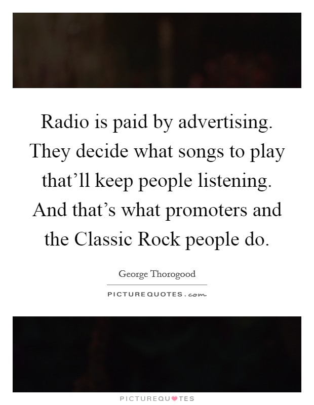 Radio is paid by advertising. They decide what songs to play that'll keep people listening. And that's what promoters and the Classic Rock people do Picture Quote #1