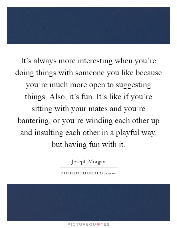 It's always more interesting when you're doing things with someone you like because you're much more open to suggesting things. Also, it's fun. It's like if you're sitting with your mates and you're bantering, or you're winding each other up and insulting each other in a playful way, but having fun with it Picture Quote #1