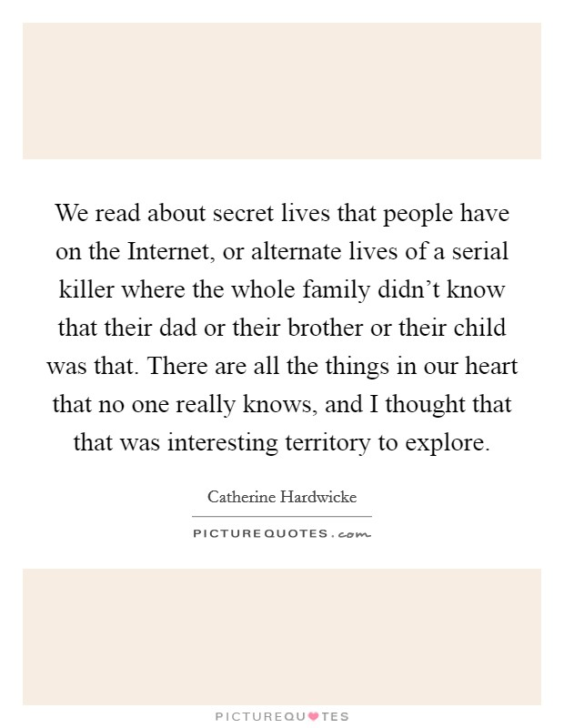 We read about secret lives that people have on the Internet, or alternate lives of a serial killer where the whole family didn't know that their dad or their brother or their child was that. There are all the things in our heart that no one really knows, and I thought that that was interesting territory to explore Picture Quote #1