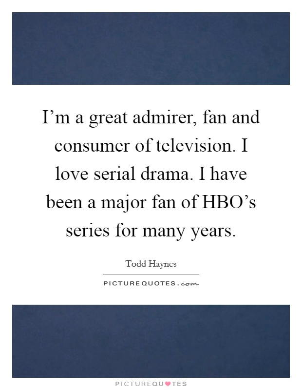 I'm a great admirer, fan and consumer of television. I love serial drama. I have been a major fan of HBO's series for many years Picture Quote #1