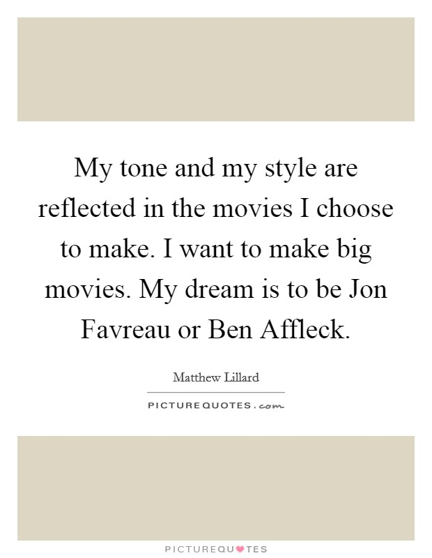 My tone and my style are reflected in the movies I choose to make. I want to make big movies. My dream is to be Jon Favreau or Ben Affleck Picture Quote #1