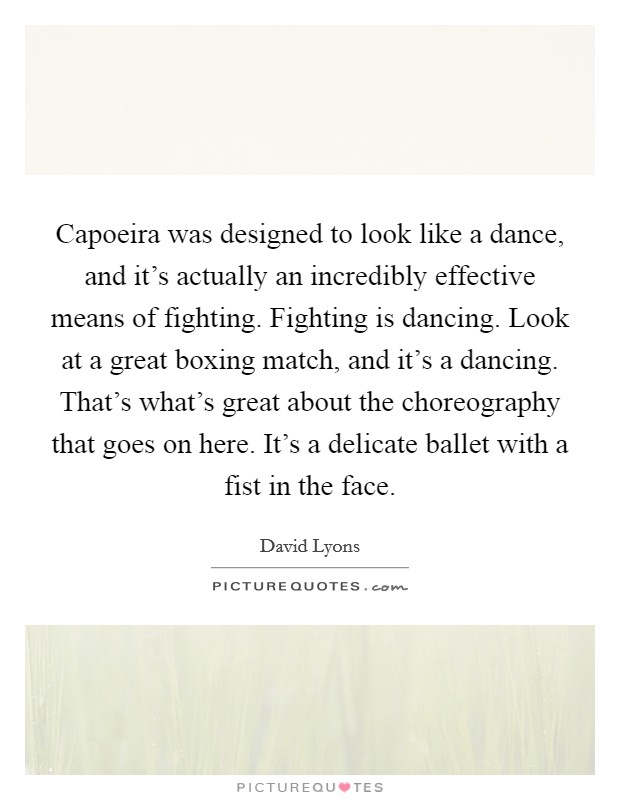 Capoeira was designed to look like a dance, and it's actually an incredibly effective means of fighting. Fighting is dancing. Look at a great boxing match, and it's a dancing. That's what's great about the choreography that goes on here. It's a delicate ballet with a fist in the face Picture Quote #1
