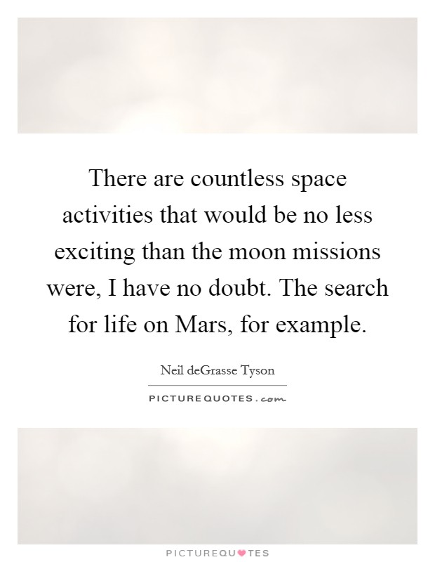 There are countless space activities that would be no less exciting than the moon missions were, I have no doubt. The search for life on Mars, for example Picture Quote #1