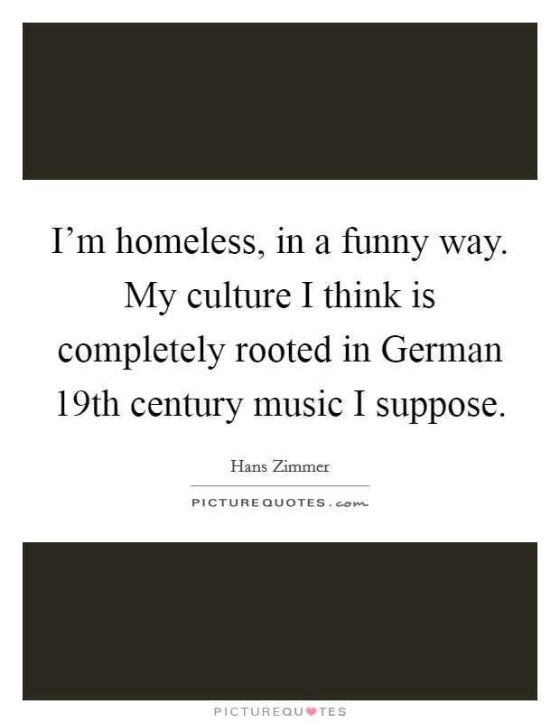 I'm homeless, in a funny way. My culture I think is completely rooted in German 19th century music I suppose Picture Quote #1
