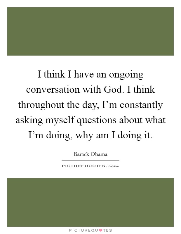 I think I have an ongoing conversation with God. I think throughout the day, I'm constantly asking myself questions about what I'm doing, why am I doing it Picture Quote #1