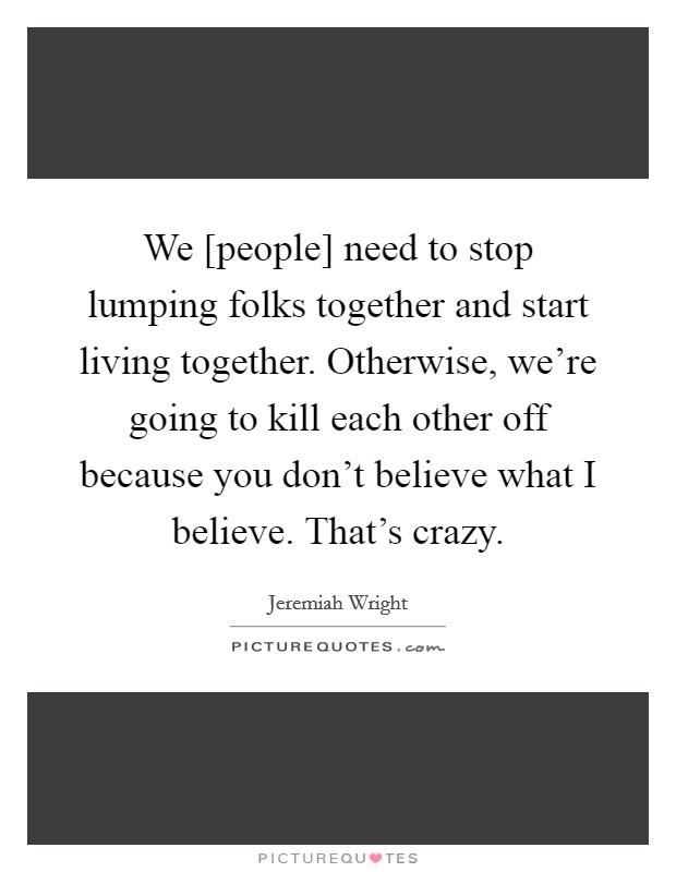We [people] need to stop lumping folks together and start living together. Otherwise, we're going to kill each other off because you don't believe what I believe. That's crazy Picture Quote #1