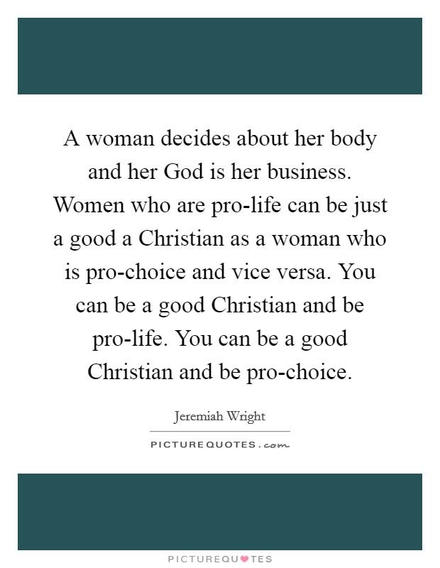 A woman decides about her body and her God is her business. Women who are pro-life can be just a good a Christian as a woman who is pro-choice and vice versa. You can be a good Christian and be pro-life. You can be a good Christian and be pro-choice Picture Quote #1