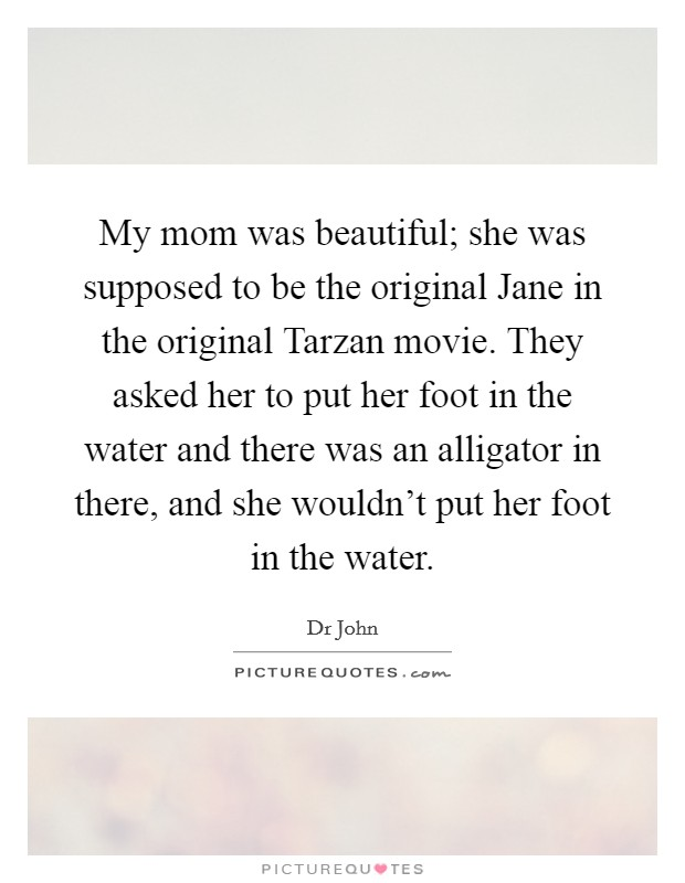 My mom was beautiful; she was supposed to be the original Jane in the original Tarzan movie. They asked her to put her foot in the water and there was an alligator in there, and she wouldn't put her foot in the water Picture Quote #1