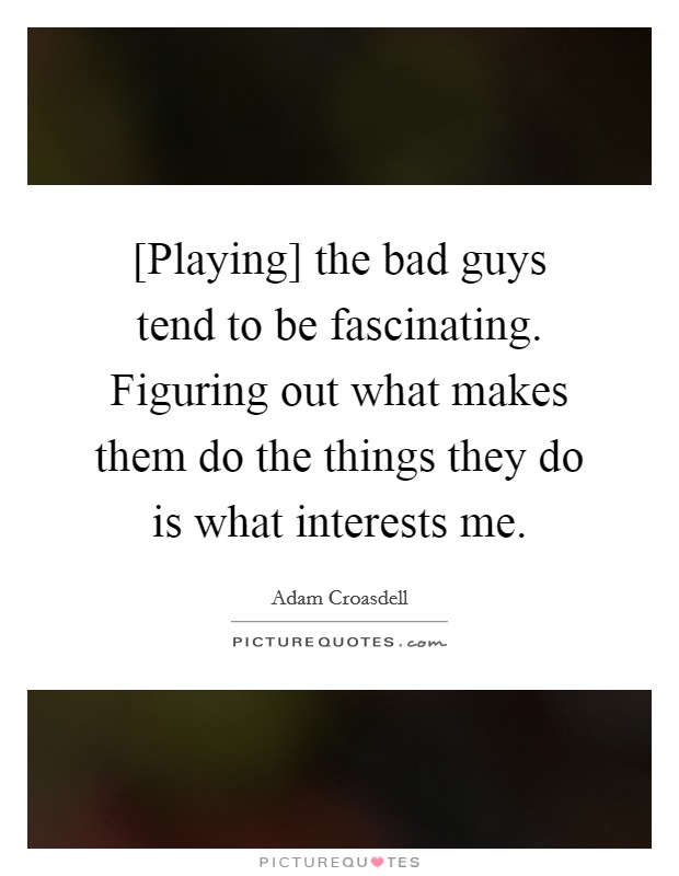 [Playing] the bad guys tend to be fascinating. Figuring out what makes them do the things they do is what interests me Picture Quote #1