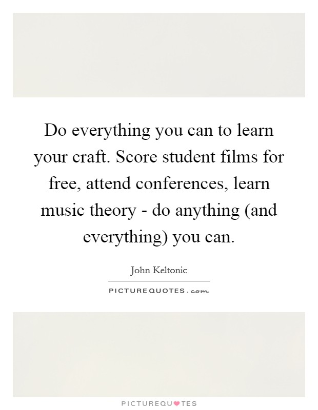 Do everything you can to learn your craft. Score student films for free, attend conferences, learn music theory - do anything (and everything) you can Picture Quote #1