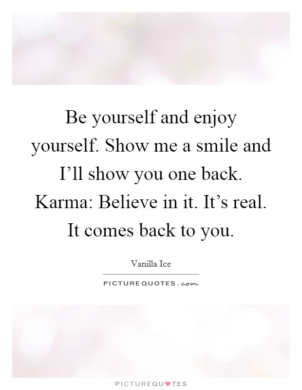 Be yourself and enjoy yourself. Show me a smile and I'll show you one back. Karma: Believe in it. It's real. It comes back to you Picture Quote #1
