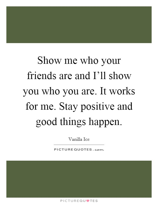 Show me who your friends are and I'll show you who you are. It works for me. Stay positive and good things happen Picture Quote #1