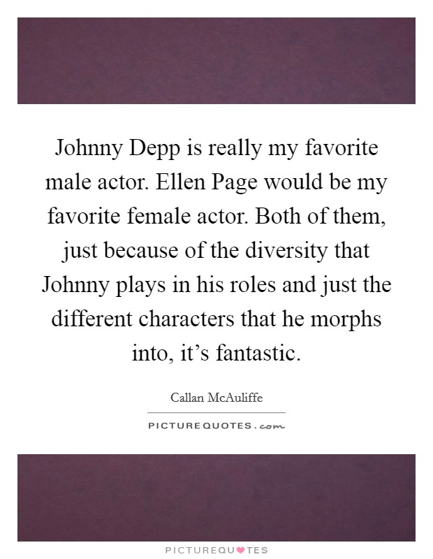 Johnny Depp is really my favorite male actor. Ellen Page would be my favorite female actor. Both of them, just because of the diversity that Johnny plays in his roles and just the different characters that he morphs into, it's fantastic Picture Quote #1