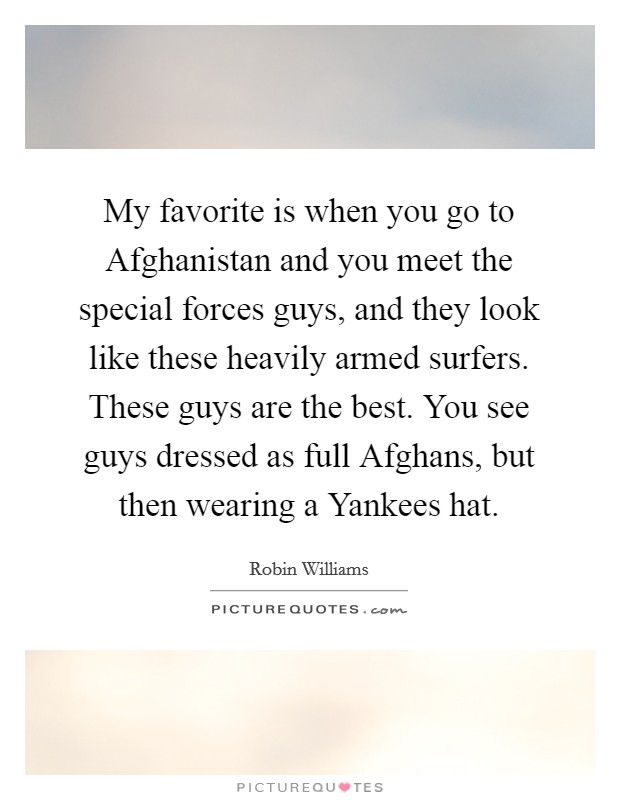 My favorite is when you go to Afghanistan and you meet the special forces guys, and they look like these heavily armed surfers. These guys are the best. You see guys dressed as full Afghans, but then wearing a Yankees hat Picture Quote #1
