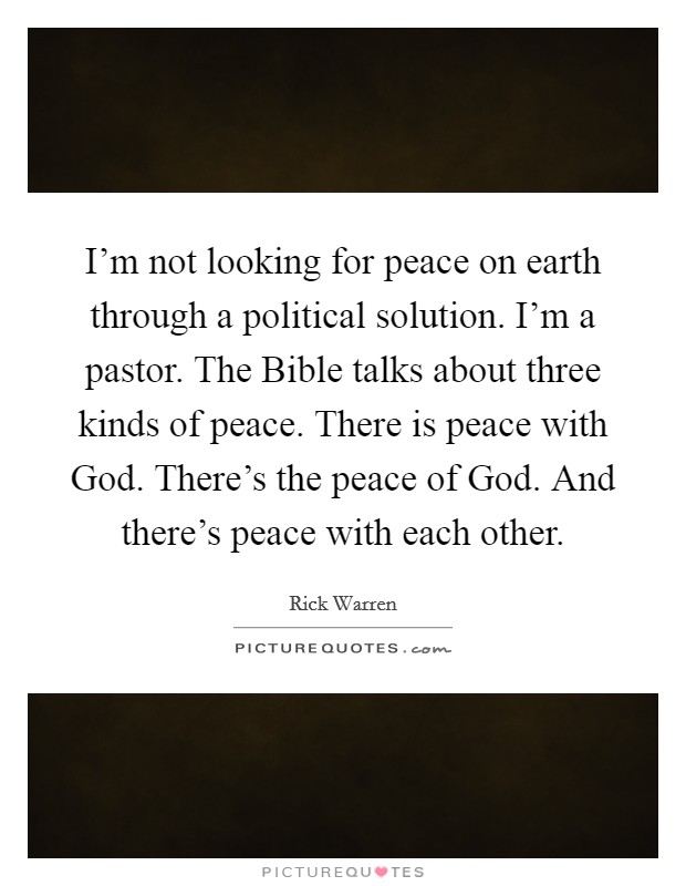 I'm not looking for peace on earth through a political solution. I'm a pastor. The Bible talks about three kinds of peace. There is peace with God. There's the peace of God. And there's peace with each other Picture Quote #1