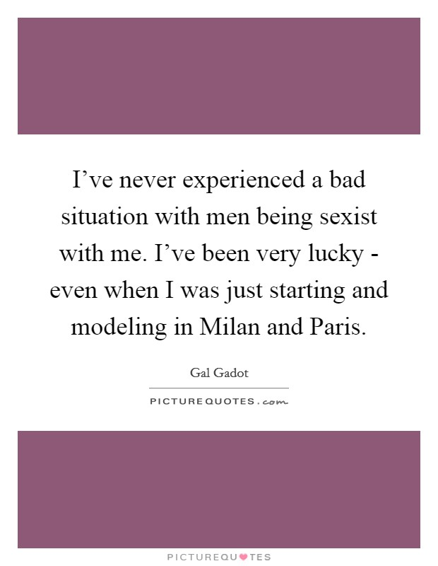I've never experienced a bad situation with men being sexist with me. I've been very lucky - even when I was just starting and modeling in Milan and Paris Picture Quote #1