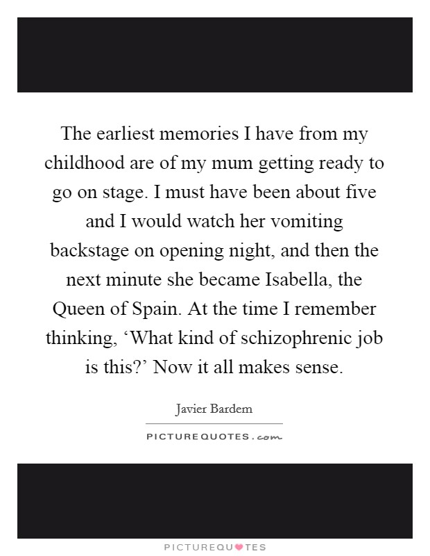The earliest memories I have from my childhood are of my mum getting ready to go on stage. I must have been about five and I would watch her vomiting backstage on opening night, and then the next minute she became Isabella, the Queen of Spain. At the time I remember thinking, 'What kind of schizophrenic job is this?' Now it all makes sense Picture Quote #1