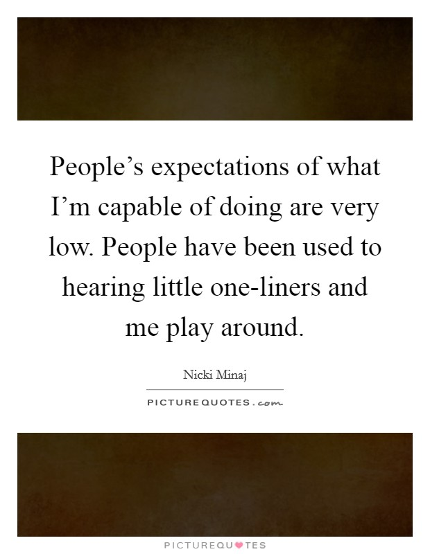 People's expectations of what I'm capable of doing are very low. People have been used to hearing little one-liners and me play around Picture Quote #1
