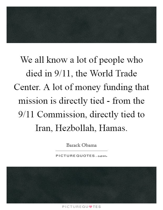 We all know a lot of people who died in 9/11, the World Trade Center. A lot of money funding that mission is directly tied - from the 9/11 Commission, directly tied to Iran, Hezbollah, Hamas Picture Quote #1