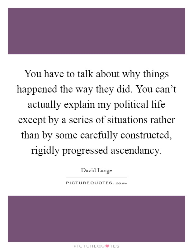 You have to talk about why things happened the way they did. You can't actually explain my political life except by a series of situations rather than by some carefully constructed, rigidly progressed ascendancy Picture Quote #1