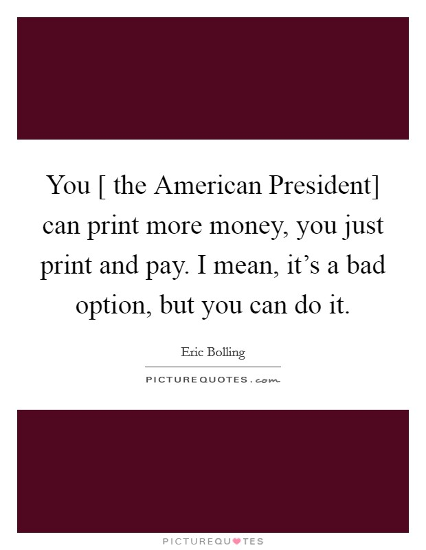 You [ the American President] can print more money, you just print and pay. I mean, it's a bad option, but you can do it Picture Quote #1
