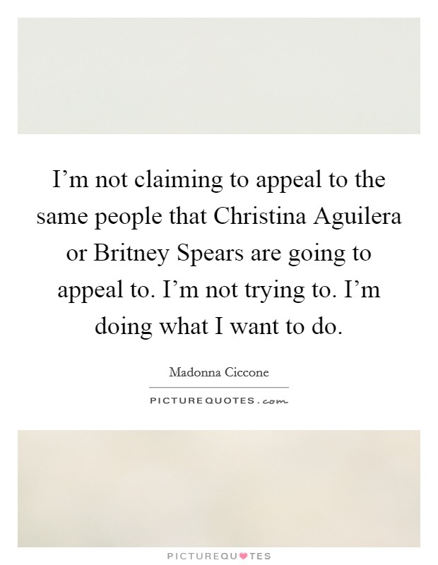 I'm not claiming to appeal to the same people that Christina Aguilera or Britney Spears are going to appeal to. I'm not trying to. I'm doing what I want to do Picture Quote #1