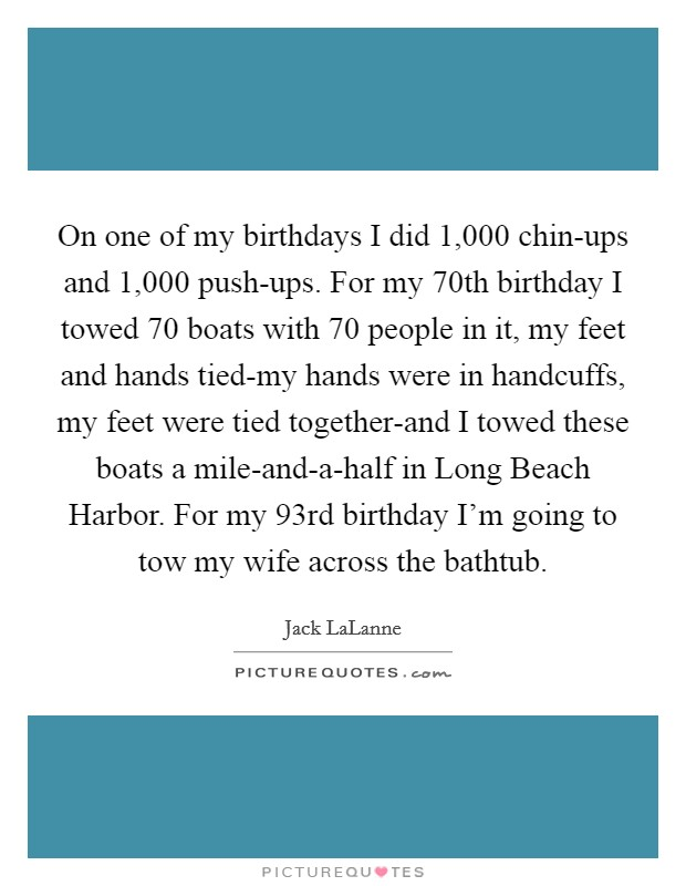 On one of my birthdays I did 1,000 chin-ups and 1,000 push-ups. For my 70th birthday I towed 70 boats with 70 people in it, my feet and hands tied-my hands were in handcuffs, my feet were tied together-and I towed these boats a mile-and-a-half in Long Beach Harbor. For my 93rd birthday I'm going to tow my wife across the bathtub Picture Quote #1