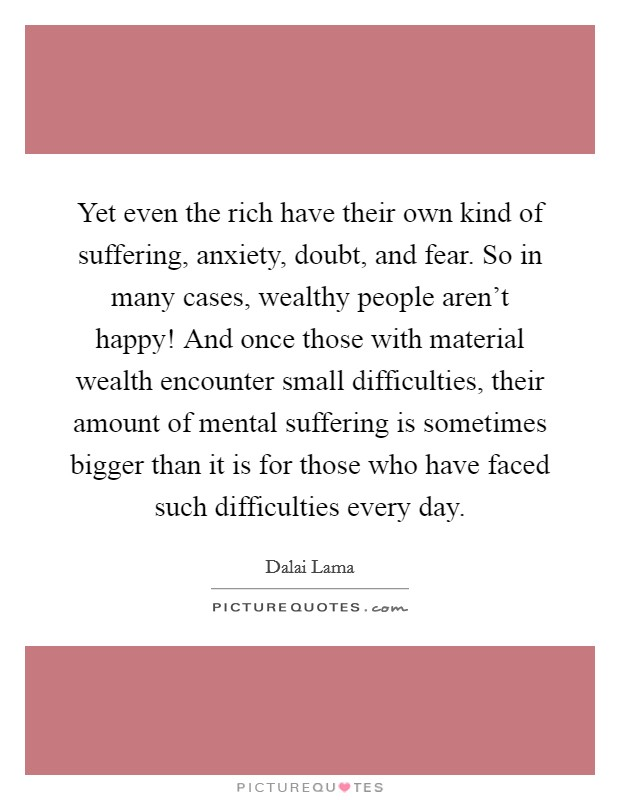 Yet even the rich have their own kind of suffering, anxiety, doubt, and fear. So in many cases, wealthy people aren't happy! And once those with material wealth encounter small difficulties, their amount of mental suffering is sometimes bigger than it is for those who have faced such difficulties every day Picture Quote #1