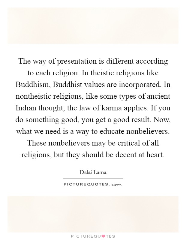 The way of presentation is different according to each religion. In theistic religions like Buddhism, Buddhist values are incorporated. In nontheistic religions, like some types of ancient Indian thought, the law of karma applies. If you do something good, you get a good result. Now, what we need is a way to educate nonbelievers. These nonbelievers may be critical of all religions, but they should be decent at heart Picture Quote #1