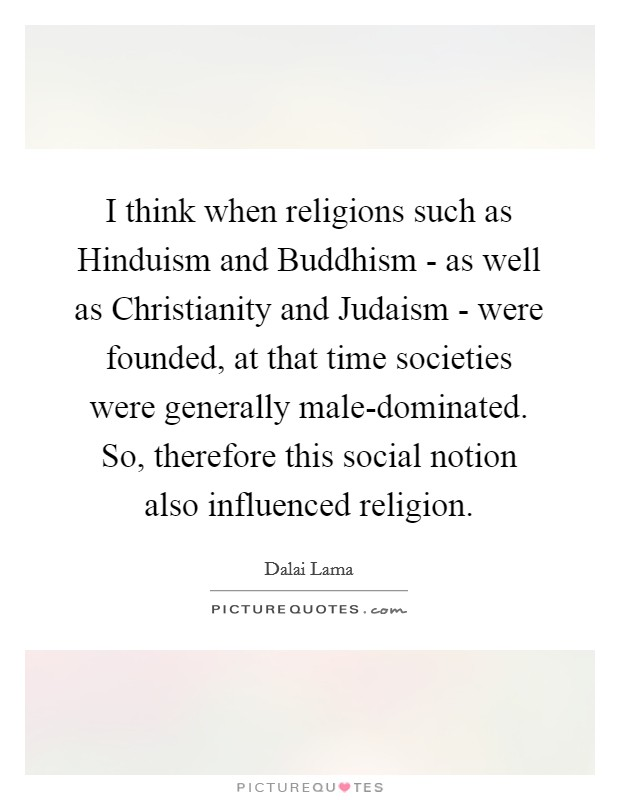 I think when religions such as Hinduism and Buddhism - as well as Christianity and Judaism - were founded, at that time societies were generally male-dominated. So, therefore this social notion also influenced religion Picture Quote #1