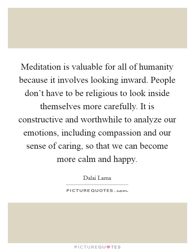 Meditation is valuable for all of humanity because it involves looking inward. People don't have to be religious to look inside themselves more carefully. It is constructive and worthwhile to analyze our emotions, including compassion and our sense of caring, so that we can become more calm and happy Picture Quote #1