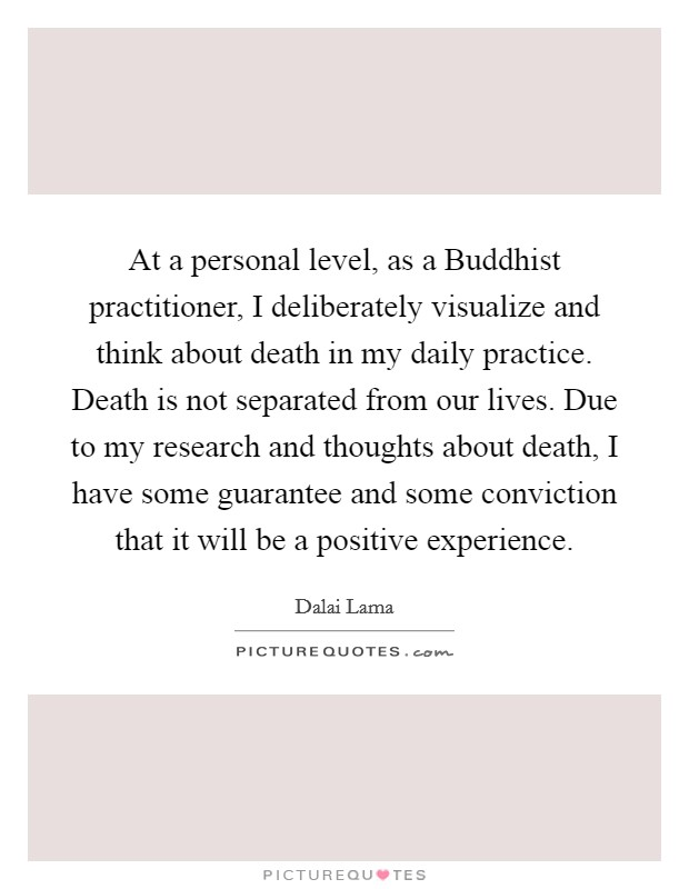 At a personal level, as a Buddhist practitioner, I deliberately visualize and think about death in my daily practice. Death is not separated from our lives. Due to my research and thoughts about death, I have some guarantee and some conviction that it will be a positive experience Picture Quote #1