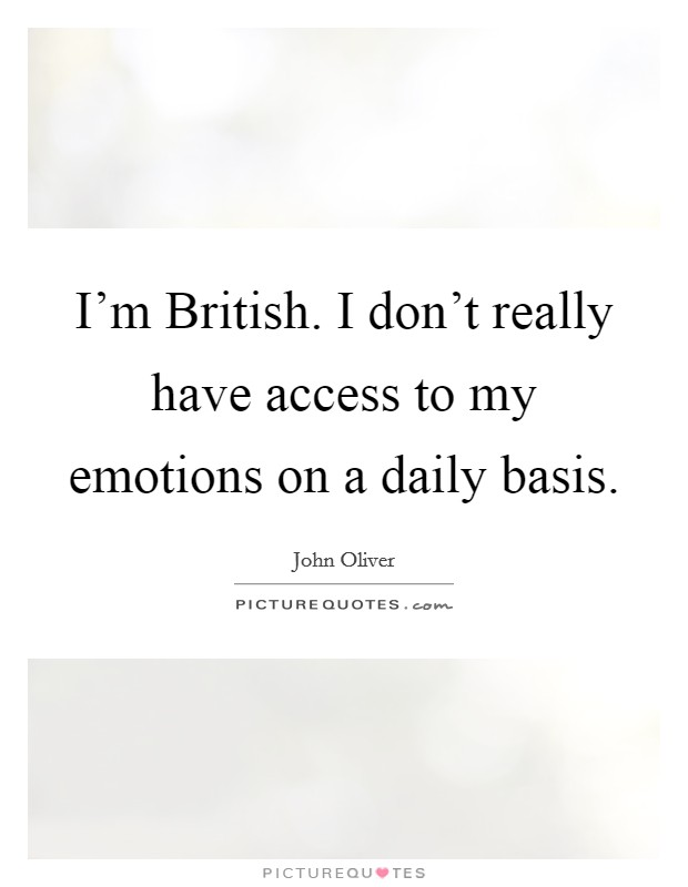 I'm British. I don't really have access to my emotions on a daily basis Picture Quote #1
