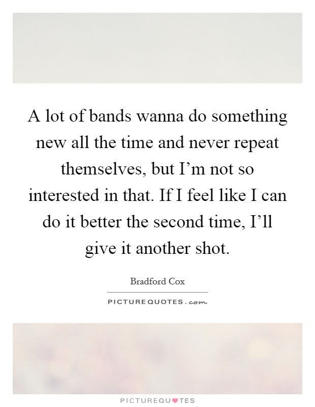 A lot of bands wanna do something new all the time and never repeat themselves, but I'm not so interested in that. If I feel like I can do it better the second time, I'll give it another shot Picture Quote #1