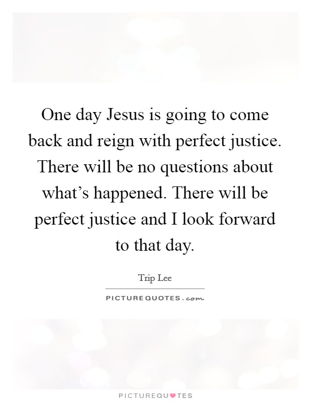 One day Jesus is going to come back and reign with perfect justice. There will be no questions about what's happened. There will be perfect justice and I look forward to that day Picture Quote #1