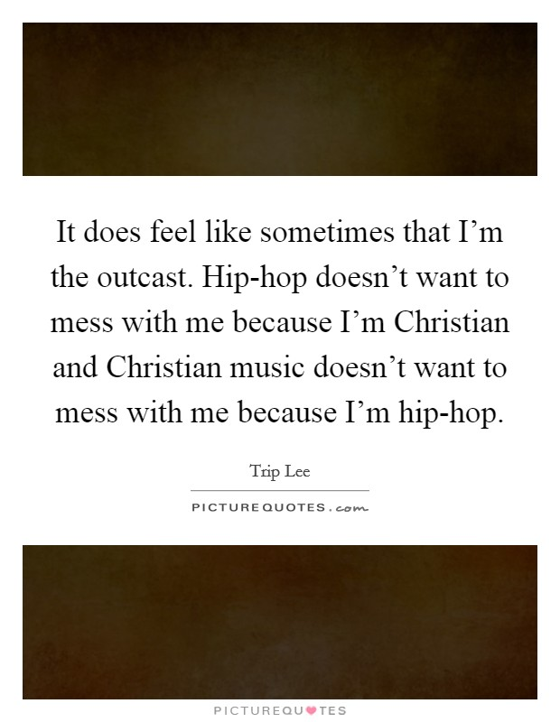 It does feel like sometimes that I'm the outcast. Hip-hop doesn't want to mess with me because I'm Christian and Christian music doesn't want to mess with me because I'm hip-hop Picture Quote #1