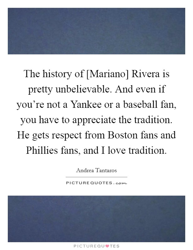 The history of [Mariano] Rivera is pretty unbelievable. And even if you're not a Yankee or a baseball fan, you have to appreciate the tradition. He gets respect from Boston fans and Phillies fans, and I love tradition Picture Quote #1