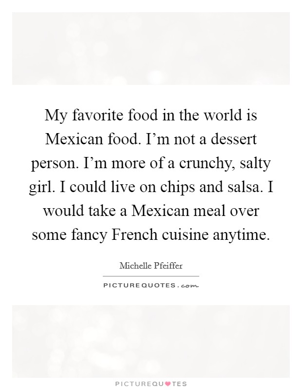 My favorite food in the world is Mexican food. I'm not a dessert person. I'm more of a crunchy, salty girl. I could live on chips and salsa. I would take a Mexican meal over some fancy French cuisine anytime Picture Quote #1